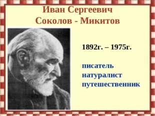 Иван Сергеевич Соколов - Микитов 1892г. – 1975г. писатель натуралист путешест