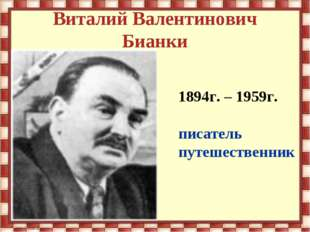 Виталий Валентинович Бианки 1894г. – 1959г. писатель путешественник