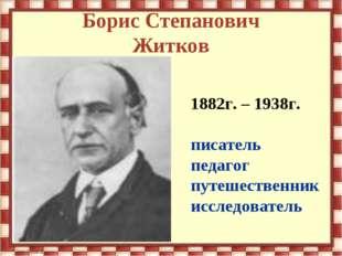 Борис Степанович Житков 1882г. – 1938г. писатель педагог путешественник иссле