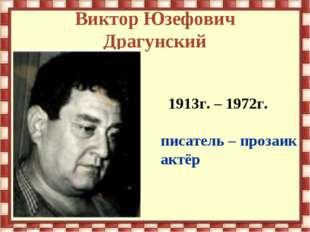 Виктор Юзефович Драгунский 1913г. – 1972г. писатель – прозаик актёр