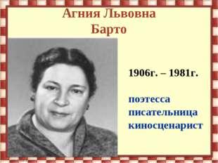 Агния Львовна Барто 1906г. – 1981г. поэтесса писательница киносценарист