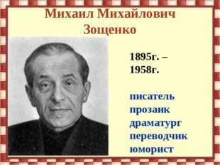 Михаил Михайлович Зощенко 1895г. – 1958г. писатель прозаик драматург переводч