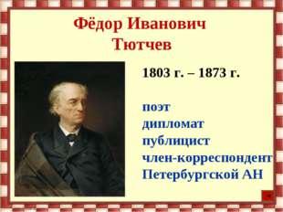 Фёдор Иванович Тютчев 1803 г. – 1873 г. поэт дипломат публицист член-корреспо