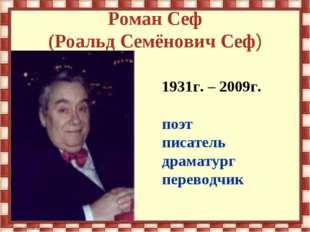 Роман Сеф (Роальд Семёнович Сеф) 1931г. – 2009г. поэт писатель драматург пере