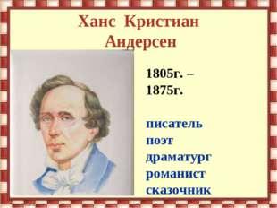 Ханс Кристиан Андерсен 1805г. – 1875г. писатель поэт драматург романист сказо