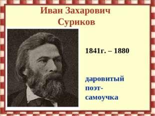 Иван Захарович Суриков 1841г. – 1880 даровитый поэт- самоучка