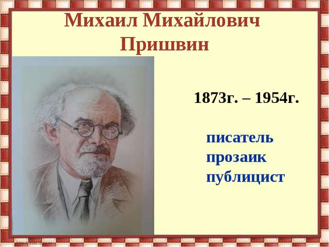 Михаил Михайлович Пришвин 1873г. – 1954г. писатель прозаик публицист
