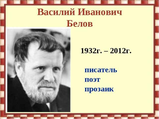 Василий Иванович Белов 1932г. – 2012г. писатель поэт прозаик