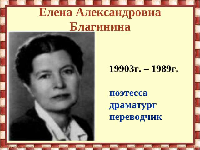 Елена Александровна Благинина 19903г. – 1989г. поэтесса драматург переводчик