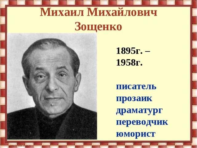 Михаил Михайлович Зощенко 1895г. – 1958г. писатель прозаик драматург переводч...