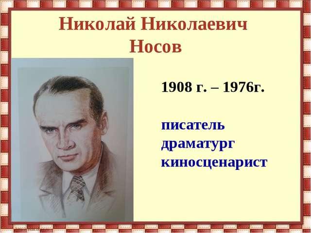 Николай Николаевич Носов 1908 г. – 1976г. писатель драматург киносценарист