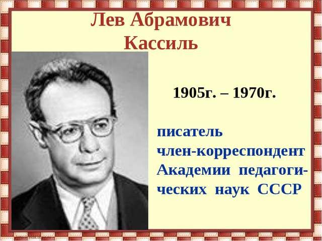 Лев Абрамович Кассиль 1905г. – 1970г. писатель член-корреспондент Академии пе...