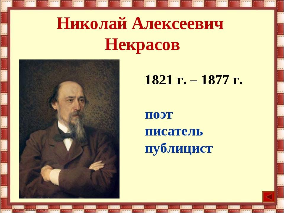 Николай Алексеевич Некрасов 1821 г. – 1877 г. поэт писатель публицист