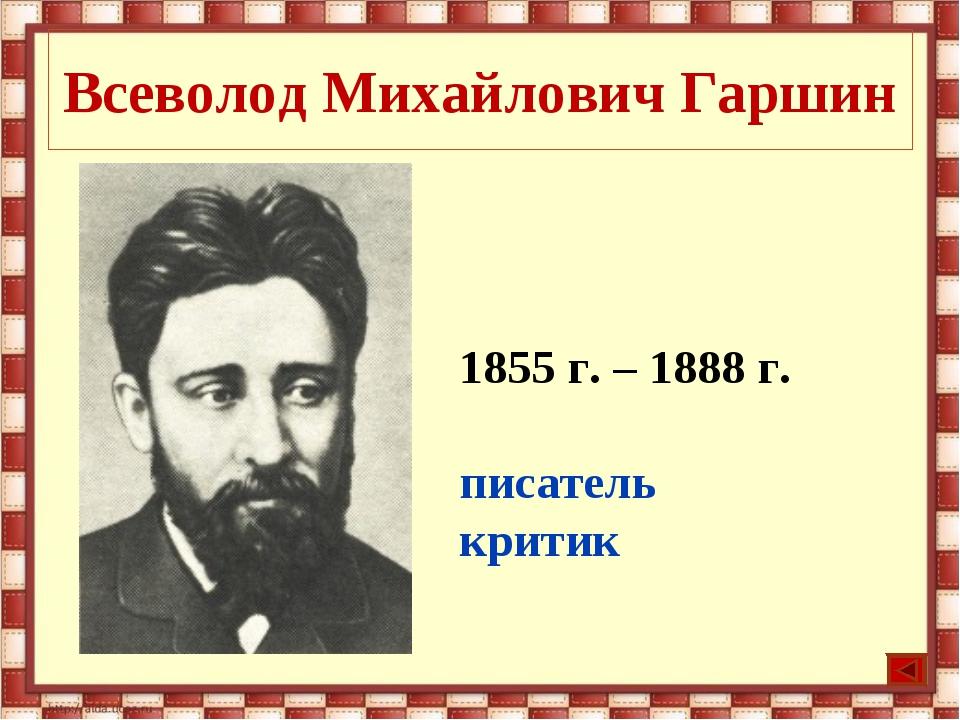 Всеволод Михайлович Гаршин 1855 г. – 1888 г. писатель критик