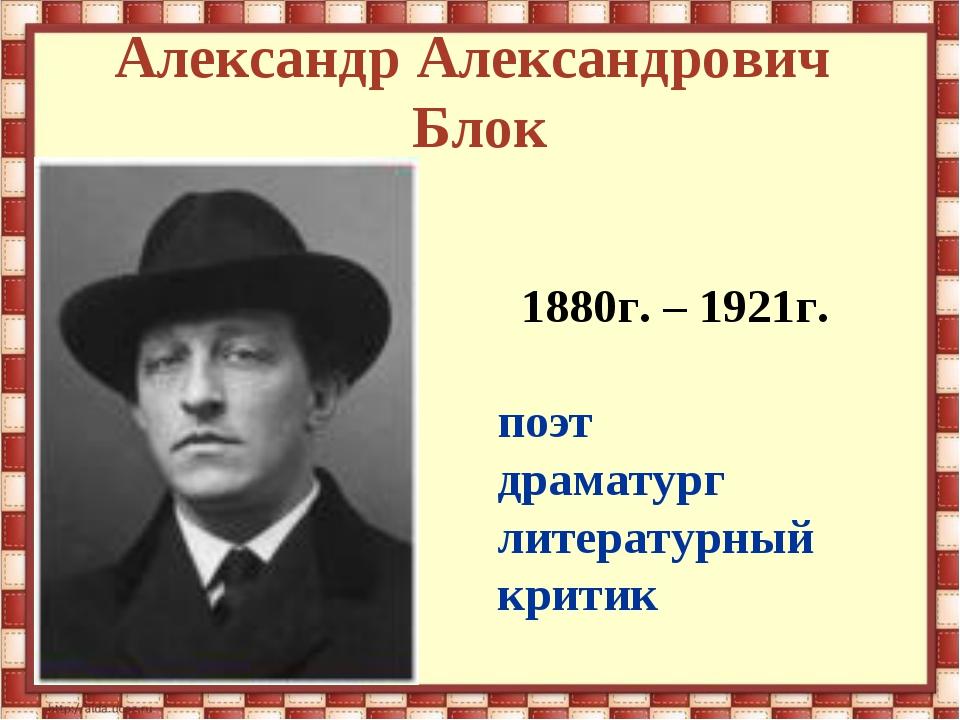 Александр Александрович Блок 1880г. – 1921г. поэт драматург литературный критик