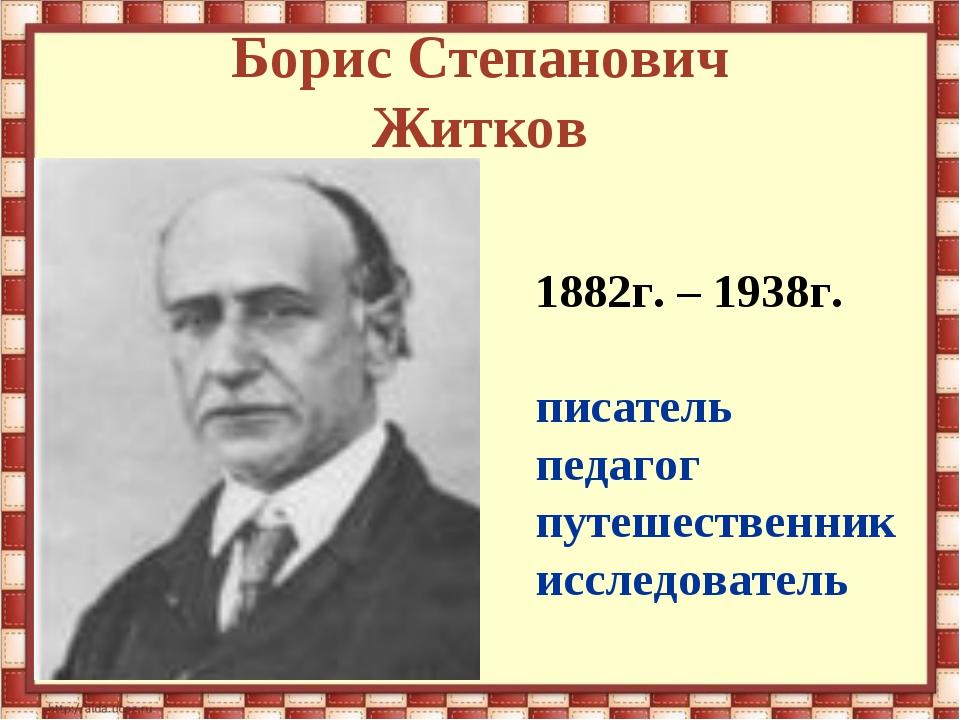 Борис Степанович Житков 1882г. – 1938г. писатель педагог путешественник иссле...