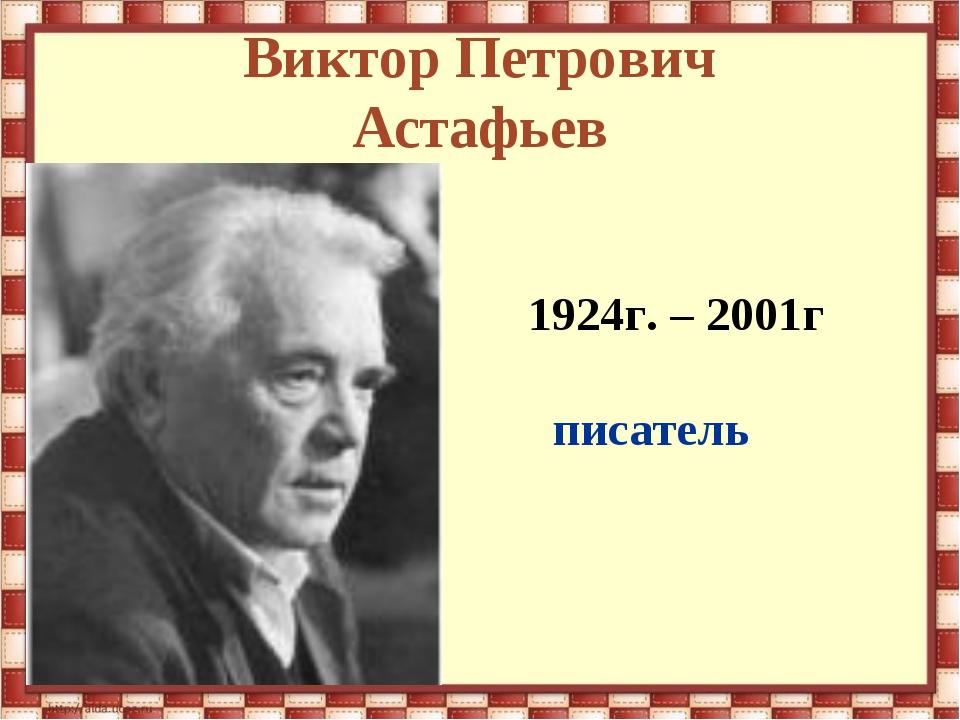 Виктор Петрович Астафьев 1924г. – 2001г писатель