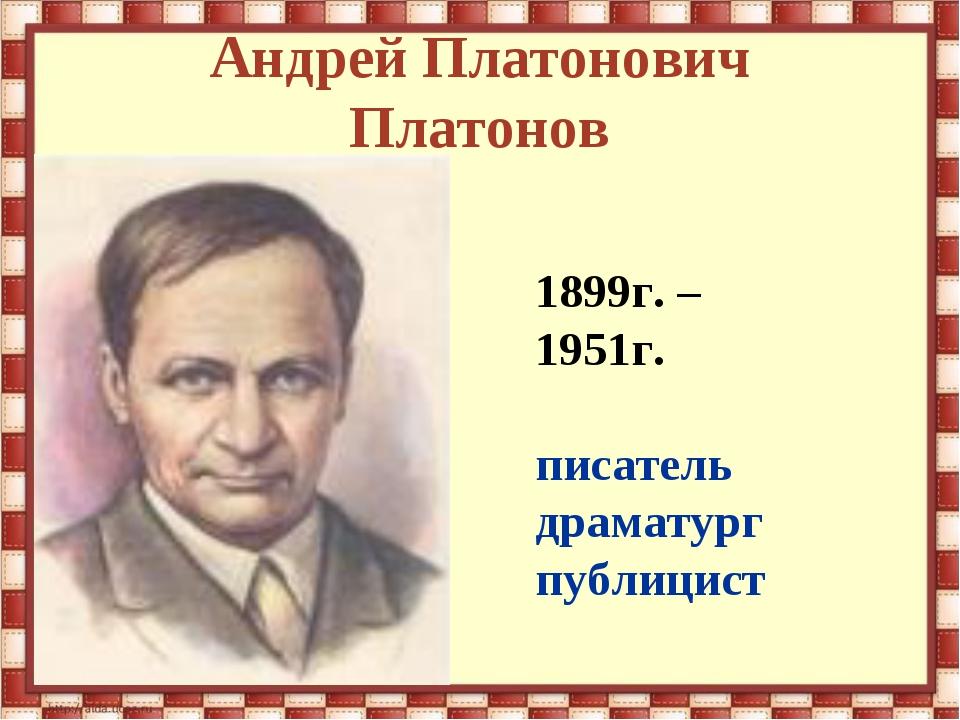 Андрей Платонович Платонов 1899г. – 1951г. писатель драматург публицист