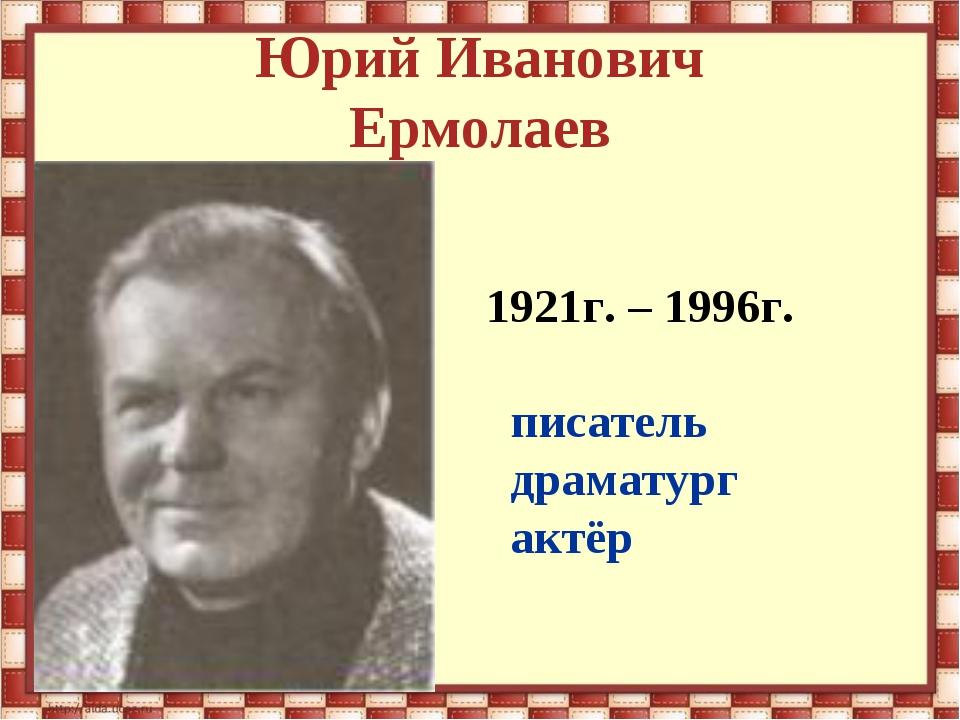 Юрий Иванович Ермолаев 1921г. – 1996г. писатель драматург актёр