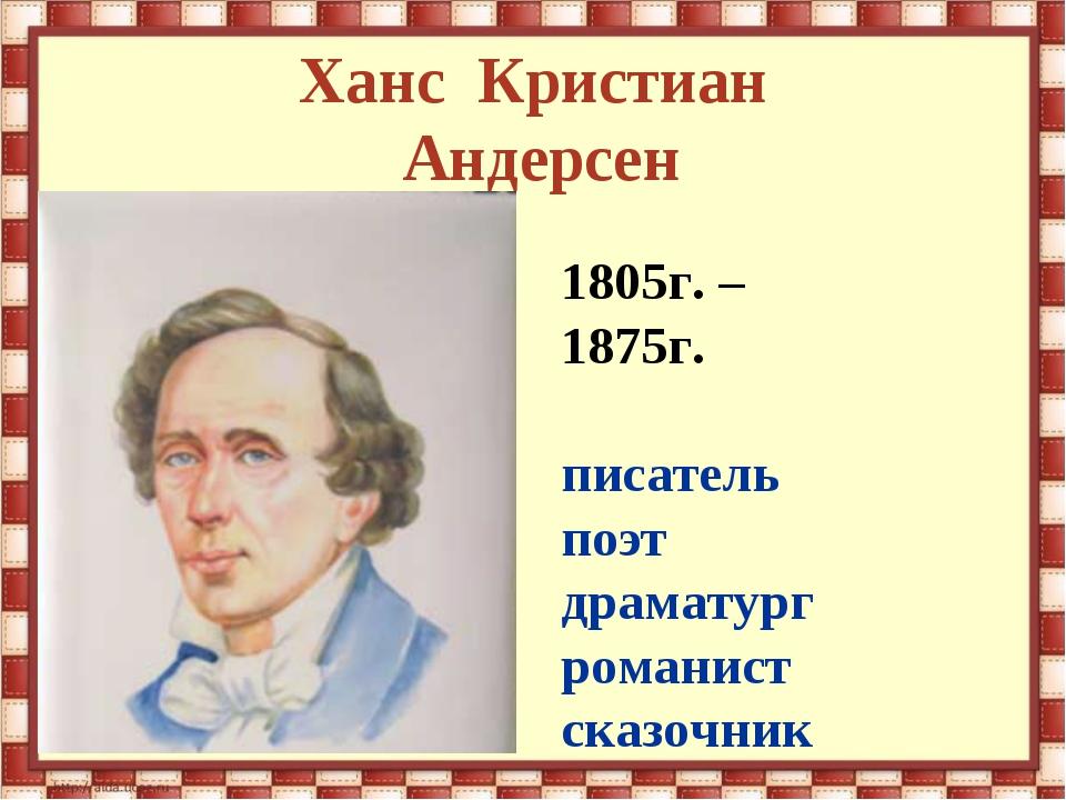 Ханс Кристиан Андерсен 1805г. – 1875г. писатель поэт драматург романист сказо...