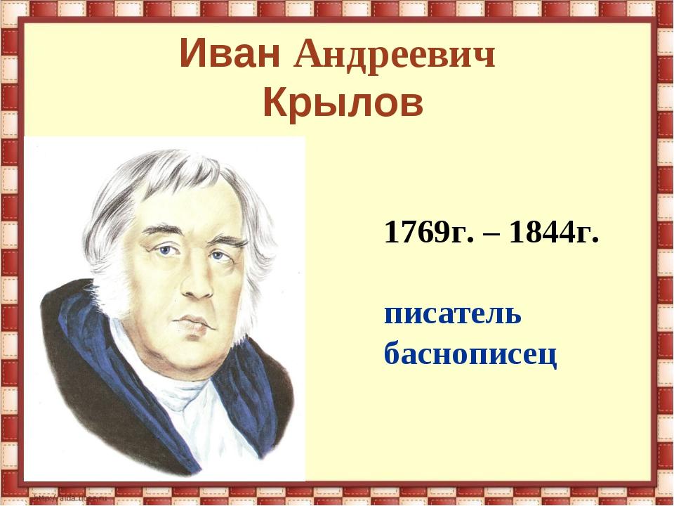 Иван Андреевич Крылов 1769г. – 1844г. писатель баснописец
