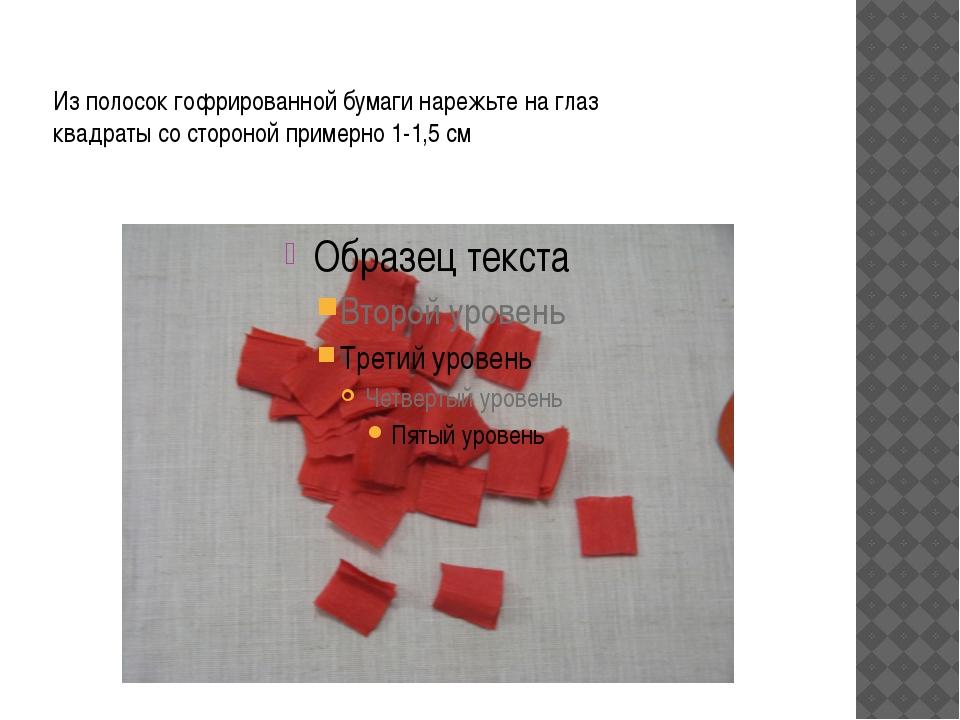 Из полосок гофрированной бумаги нарежьте на глаз квадраты со стороной пример...