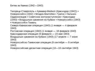 Битва за Кавказ (1942—1943) Тихорецк-Ставрополь • Армавир-Майкоп (Краснодар (