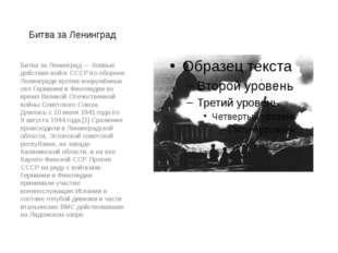 Битва за Ленинград Битва за Ленинград — боевые действия войск СССР по обороне