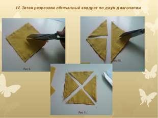 IV. Затем разрезаем обтачанный квадрат по двум диагоналям Рис 9. Рис 11. Рис