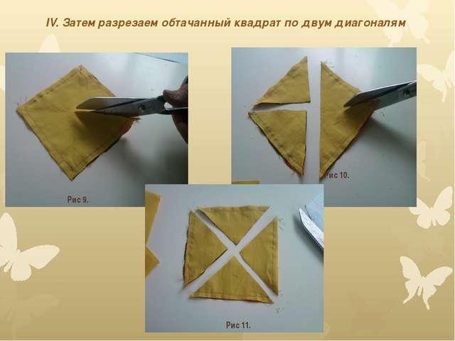 IV. Затем разрезаем обтачанный квадрат по двум диагоналям Рис 9. Рис 11. Рис...