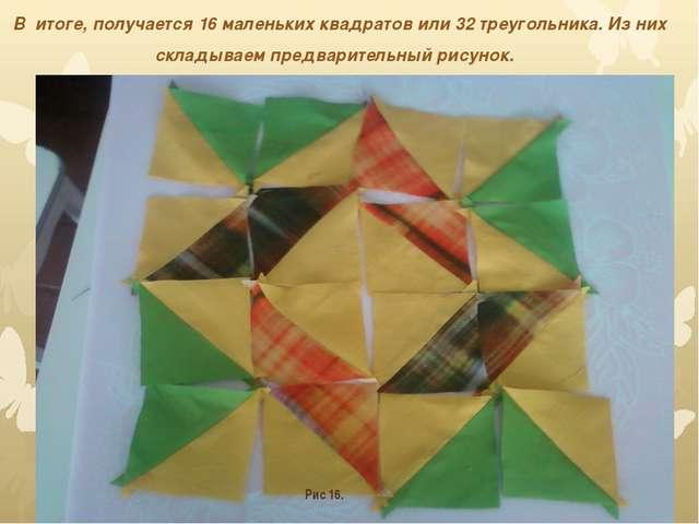 В итоге, получается 16 маленьких квадратов или 32 треугольника. Из них склад...