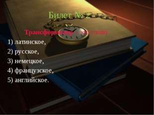 Билет № 2 Трансформатор – это слово 1) латинское, 2) русское, 3) немецкое,