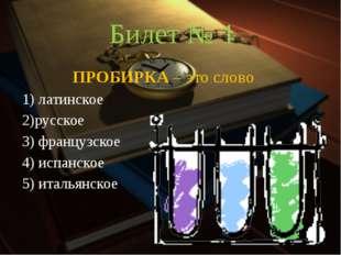 Билет № 1 ПРОБИРКА – это слово 1) латинское 2)русское 3) французское 4) ис