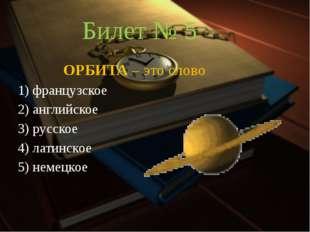 Билет № 5 ОРБИТА – это слово 1) французское 2) английское 3) русское 4) ла