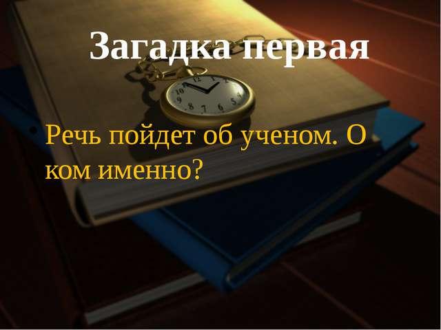 Загадка первая Речь пойдет об ученом. О ком именно?