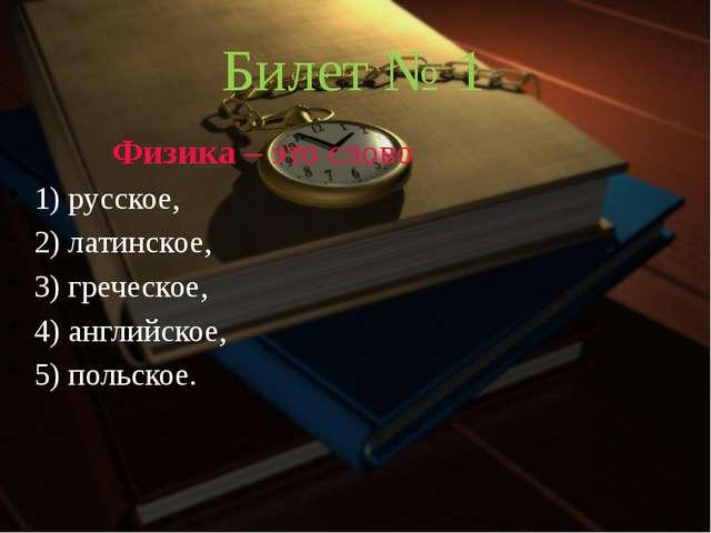 Билет № 1 Физика – это слово 1) русское, 2) латинское, 3) греческое, 4) ан...