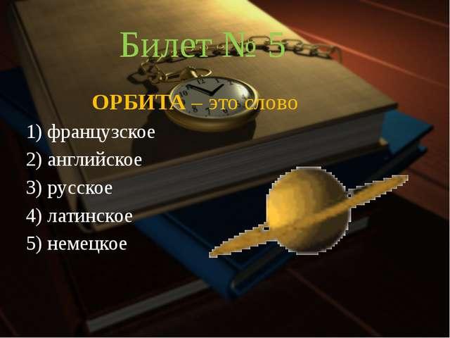 Билет № 5 ОРБИТА – это слово 1) французское 2) английское 3) русское 4) ла...