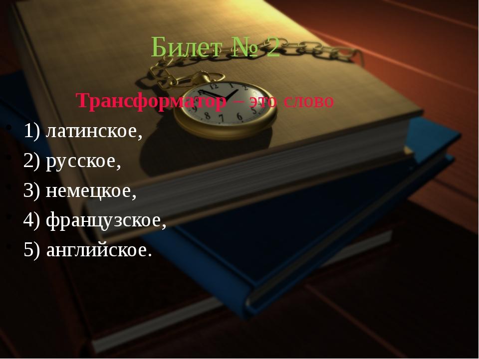 Билет № 2 Трансформатор – это слово 1) латинское, 2) русское, 3) немецкое,...