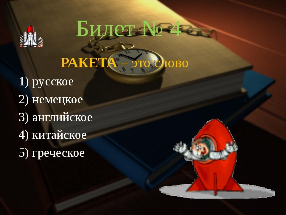 Билет № 4 РАКЕТА – это слово 1) русское 2) немецкое 3) английское 4) китай...