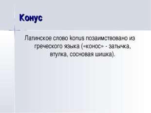 Конус Латинское слово konus позаимствовано из греческого языка («конос» - зат