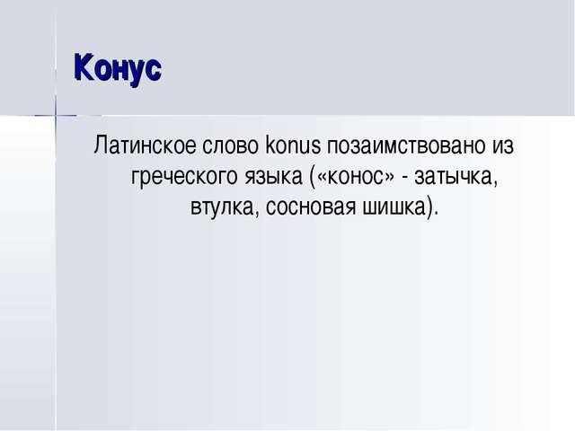 Конус Латинское слово konus позаимствовано из греческого языка («конос» - зат...
