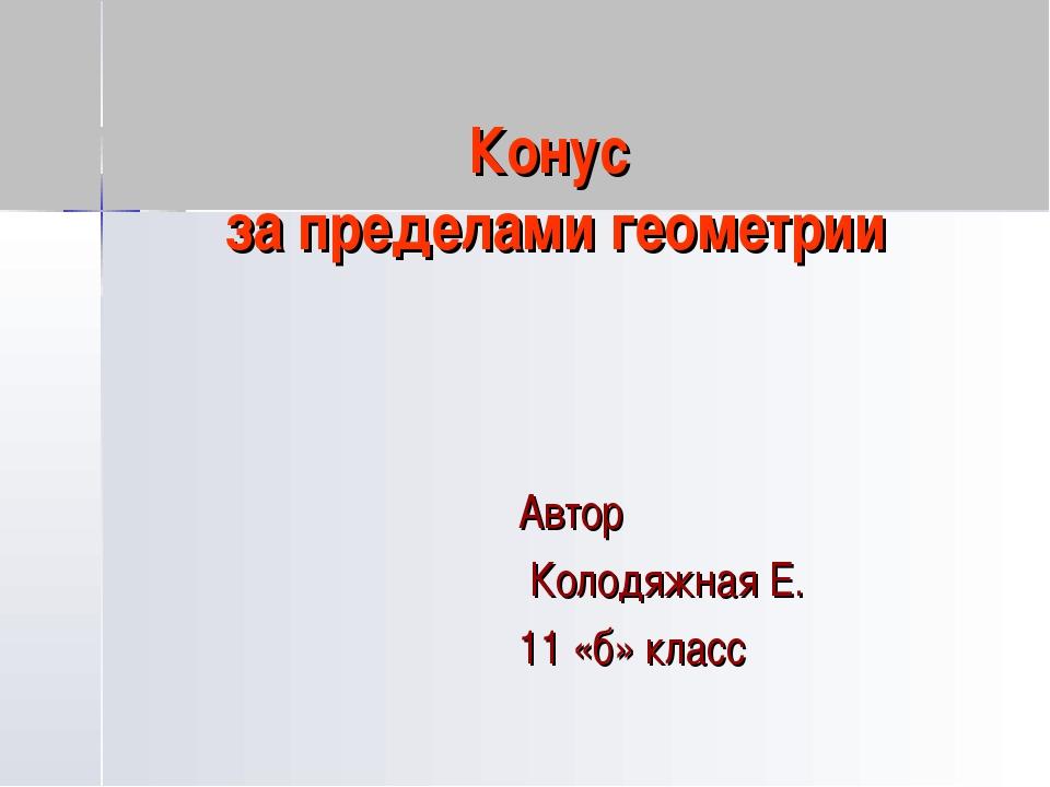 Конус за пределами геометрии Автор Колодяжная Е. 11 «б» класс