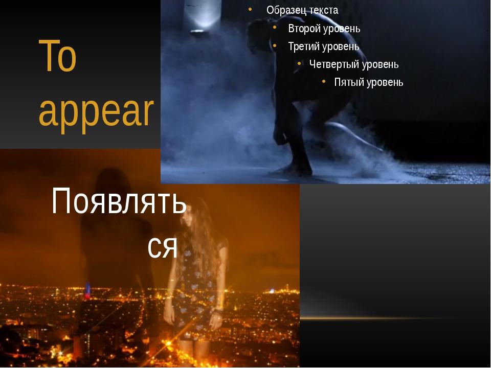 To appear Появляться