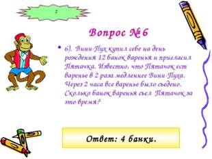 Вопрос № 6 6). Вини-Пух купил себе на день рождения 12 банок варенья и пригла