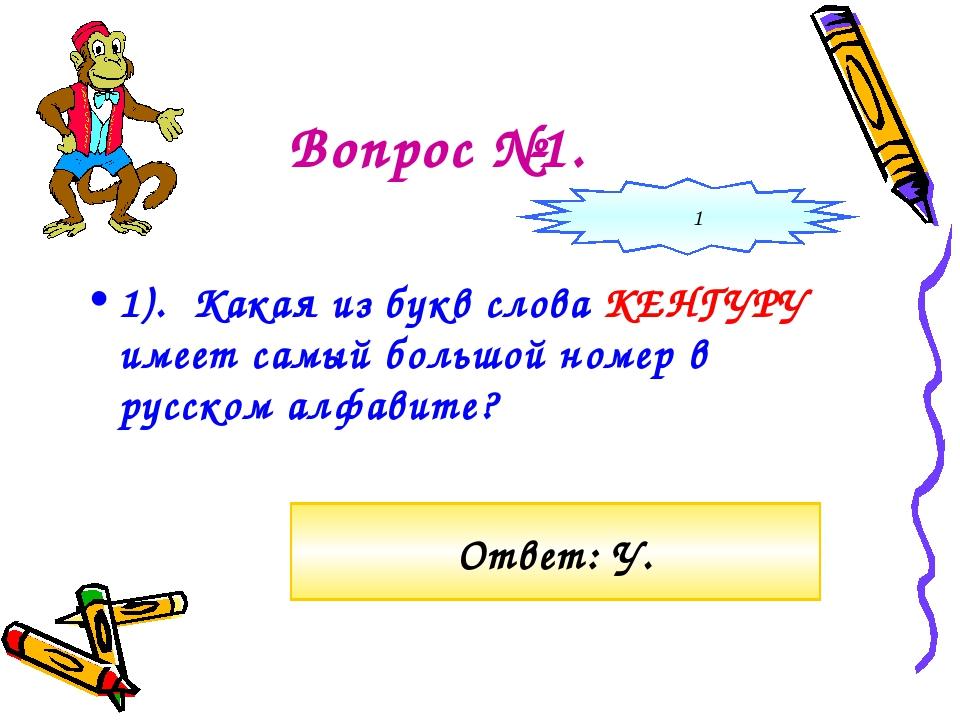 Вопрос №1. 1). Какая из букв слова КЕНГУРУ имеет самый большой номер в русско...