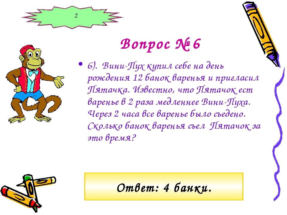 Вопрос № 6 6). Вини-Пух купил себе на день рождения 12 банок варенья и пригла...