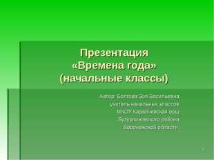 Презентация «Времена года» (начальные классы) Автор: Болгова Зоя Васильевна у