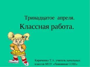 Тринадцатое апреля. Классная работа. Кириченко Т.А. учитель начальных классов