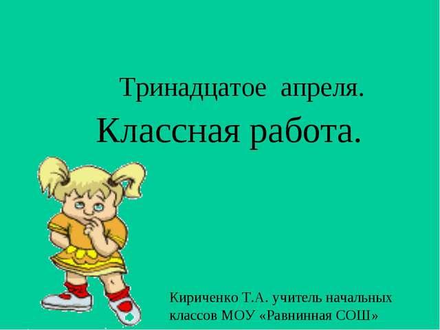 Тринадцатое апреля. Классная работа. Кириченко Т.А. учитель начальных классов...