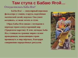Ба́ба-Яга́ — популярный персонаж фольклора у славян, старуха, наделённая маг